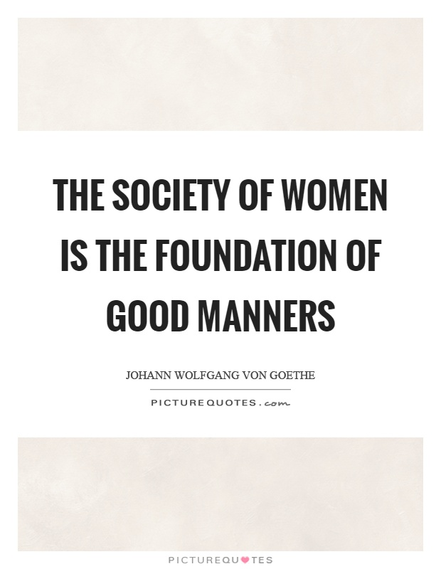 The society of women is the foundation of good manners Picture Quote #1