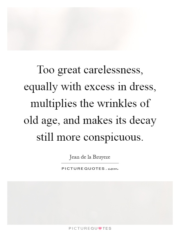 Too great carelessness, equally with excess in dress, multiplies the wrinkles of old age, and makes its decay still more conspicuous Picture Quote #1