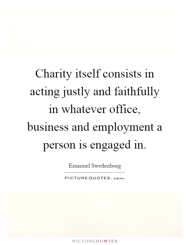 Charity itself consists in acting justly and faithfully in whatever office, business and employment a person is engaged in Picture Quote #1