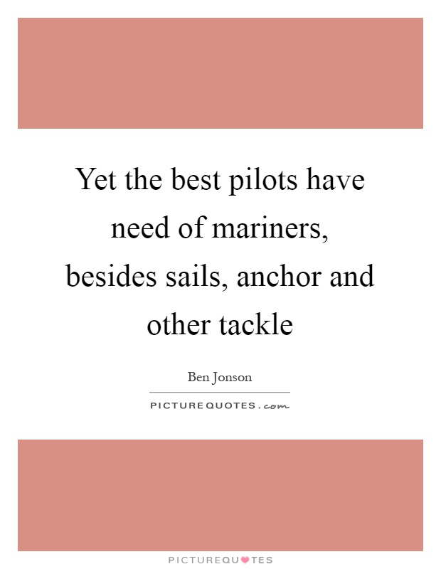 Yet the best pilots have need of mariners, besides sails, anchor and other tackle Picture Quote #1
