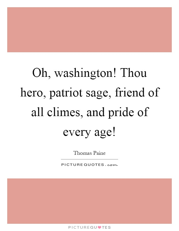 Oh, washington! Thou hero, patriot sage, friend of all climes, and pride of every age! Picture Quote #1