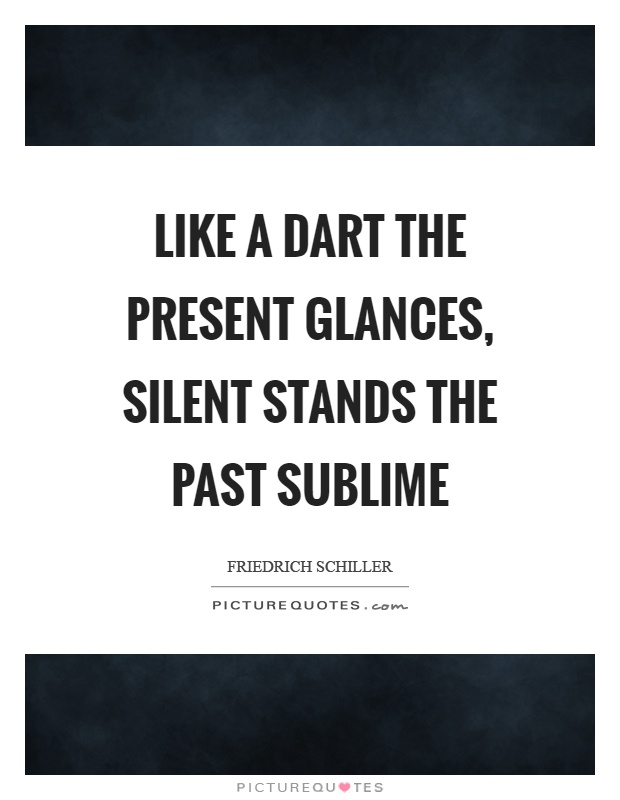 Like a dart the present glances, silent stands the past sublime Picture Quote #1