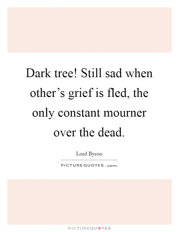 Dark tree! Still sad when other's grief is fled, the only constant mourner over the dead Picture Quote #1
