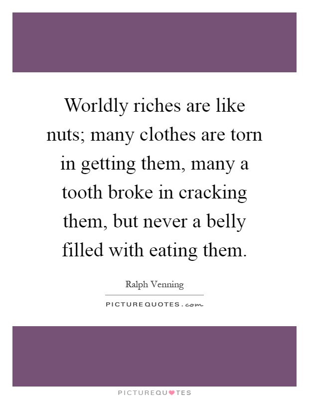 Worldly riches are like nuts; many clothes are torn in getting them, many a tooth broke in cracking them, but never a belly filled with eating them Picture Quote #1