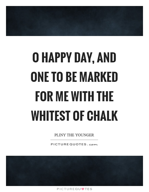 O happy day, and one to be marked for me with the whitest of chalk Picture Quote #1