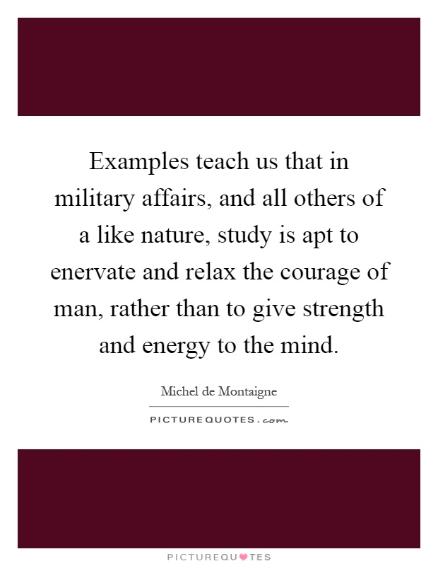 Examples teach us that in military affairs, and all others of a like nature, study is apt to enervate and relax the courage of man, rather than to give strength and energy to the mind Picture Quote #1