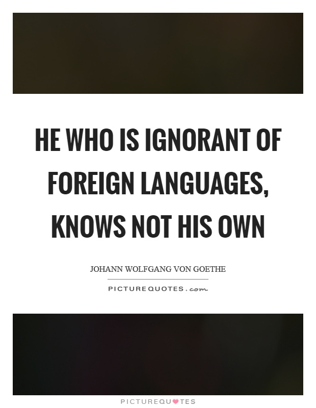 He who is ignorant of foreign languages, knows not his own Picture Quote #1