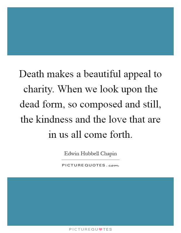 Death makes a beautiful appeal to charity. When we look upon the dead form, so composed and still, the kindness and the love that are in us all come forth Picture Quote #1