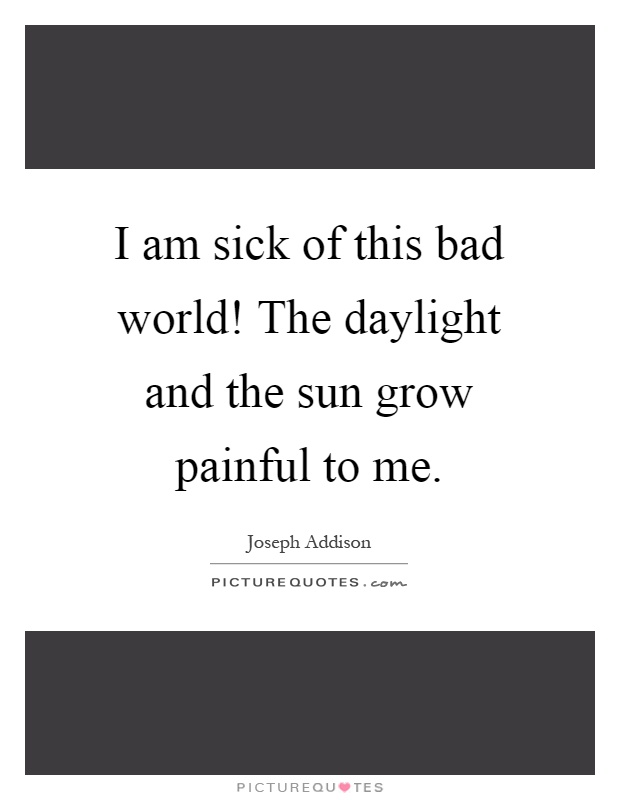 I am sick of this bad world! The daylight and the sun grow painful to me Picture Quote #1