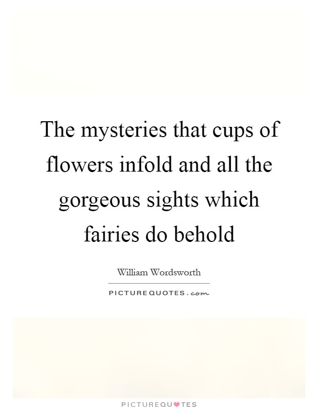 The mysteries that cups of flowers infold and all the gorgeous sights which fairies do behold Picture Quote #1