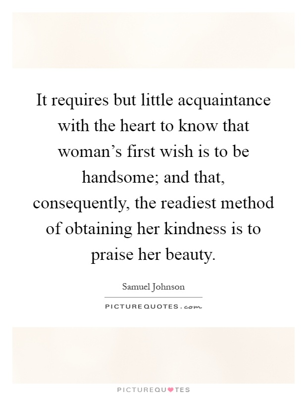 It requires but little acquaintance with the heart to know that woman's first wish is to be handsome; and that, consequently, the readiest method of obtaining her kindness is to praise her beauty Picture Quote #1