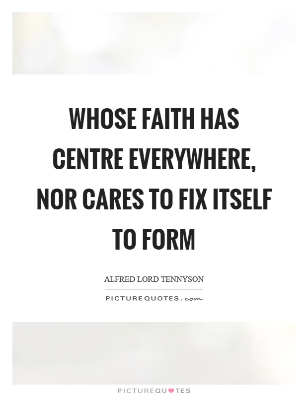 Whose faith has centre everywhere, nor cares to fix itself to form Picture Quote #1