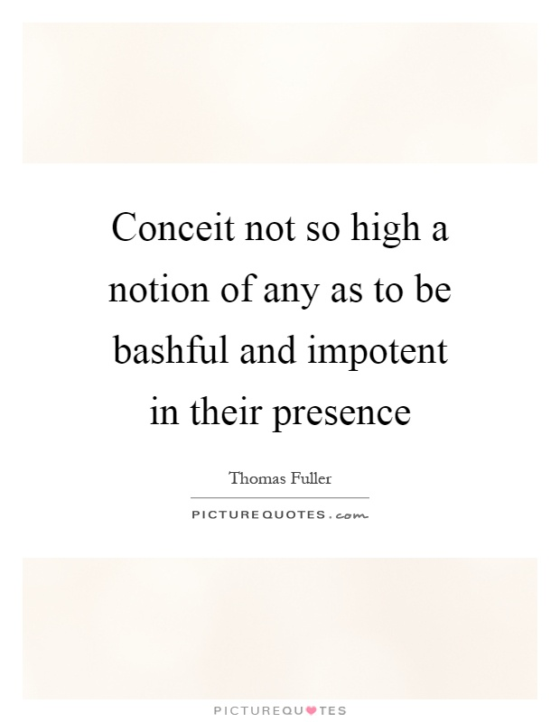Conceit not so high a notion of any as to be bashful and impotent in their presence Picture Quote #1