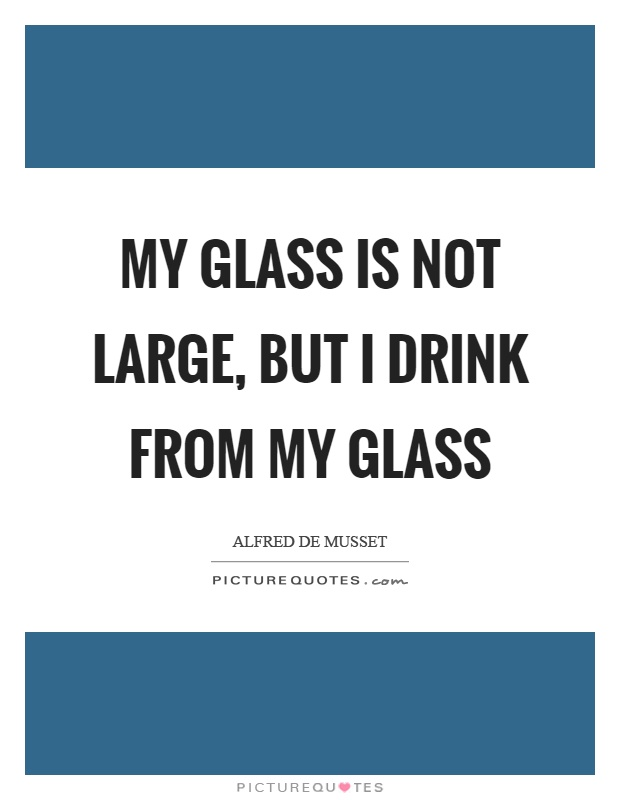 My glass is not large, but I drink from my glass Picture Quote #1