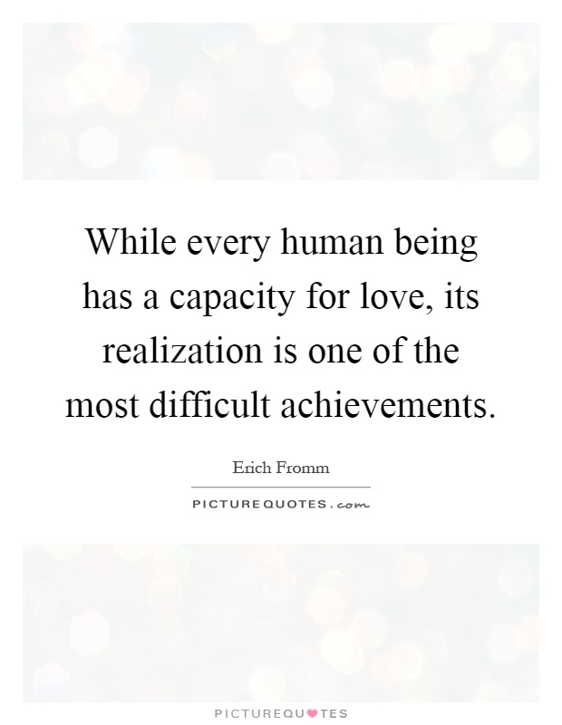 While every human being has a capacity for love, its realization is one of the most difficult achievements Picture Quote #1
