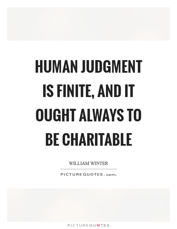Human judgment is finite, and it ought always to be charitable Picture Quote #1