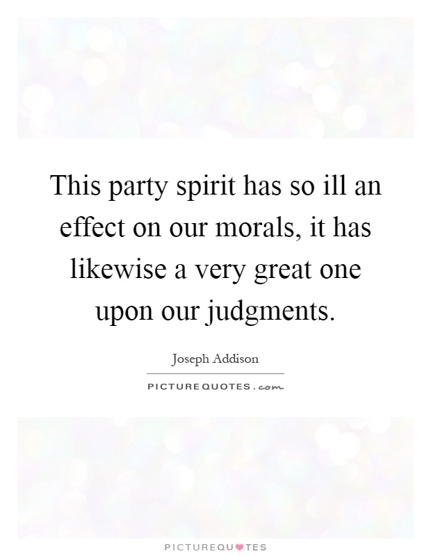 This party spirit has so ill an effect on our morals, it has likewise a very great one upon our judgments Picture Quote #1