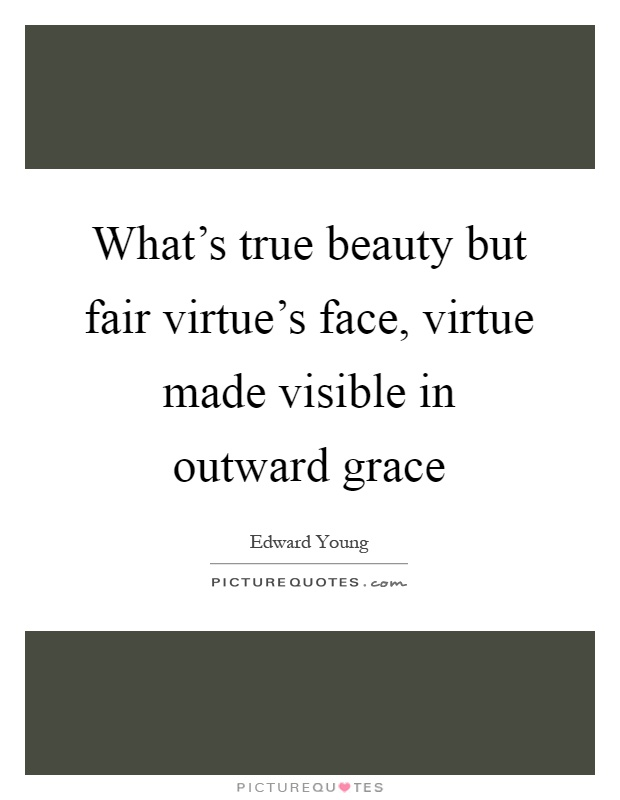 What's true beauty but fair virtue's face, virtue made visible in outward grace Picture Quote #1