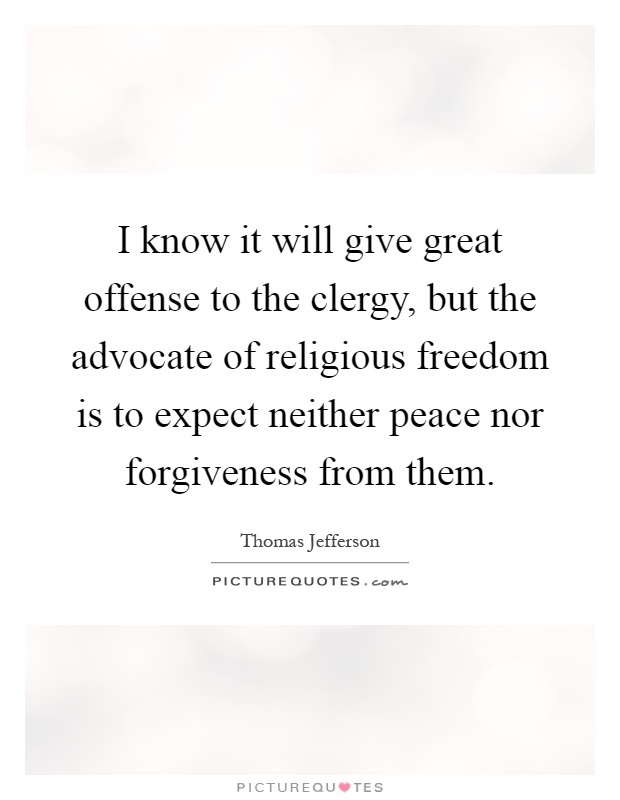I know it will give great offense to the clergy, but the advocate of religious freedom is to expect neither peace nor forgiveness from them Picture Quote #1