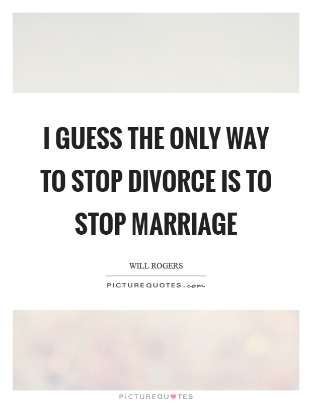 I guess the only way to stop divorce is to stop marriage Picture Quote #1