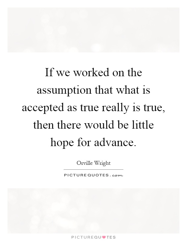 If we worked on the assumption that what is accepted as true really is true, then there would be little hope for advance Picture Quote #1