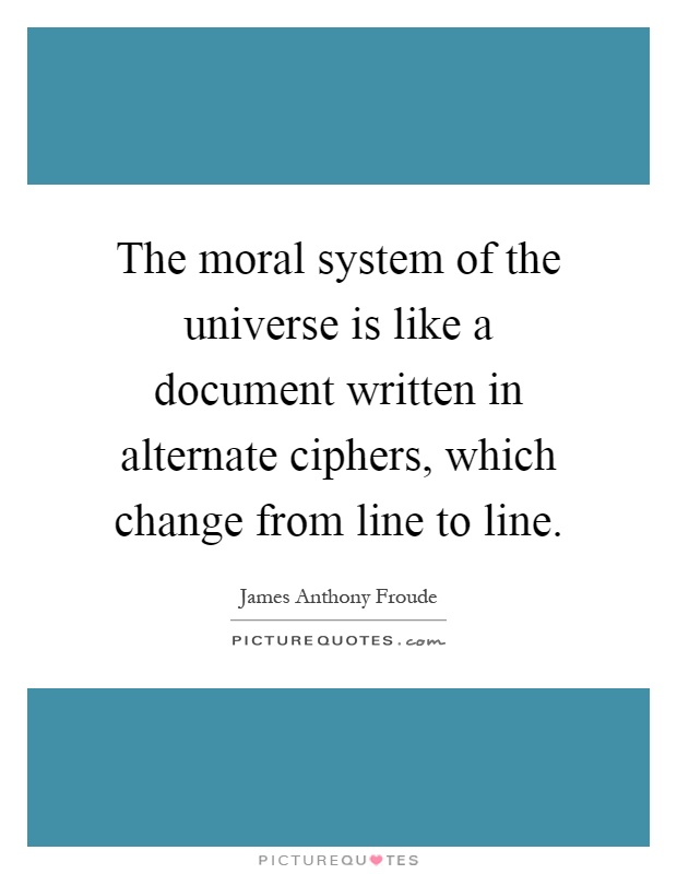 The moral system of the universe is like a document written in alternate ciphers, which change from line to line Picture Quote #1