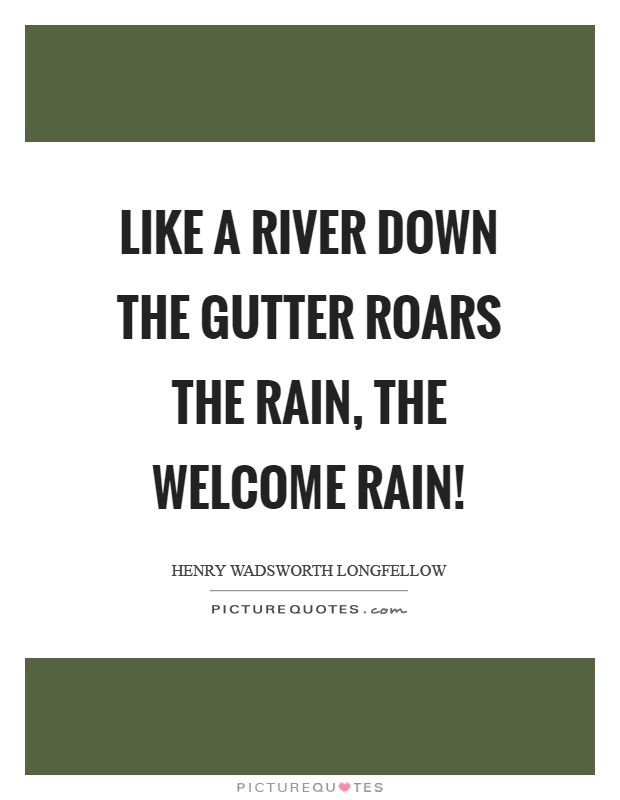 Like a river down the gutter roars the rain, the welcome rain! Picture Quote #1