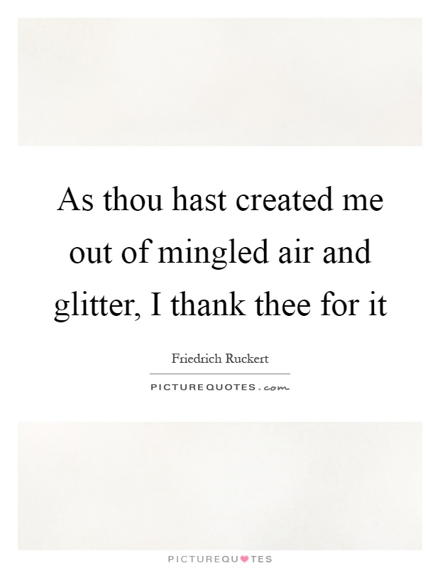 As thou hast created me out of mingled air and glitter, I thank thee for it Picture Quote #1