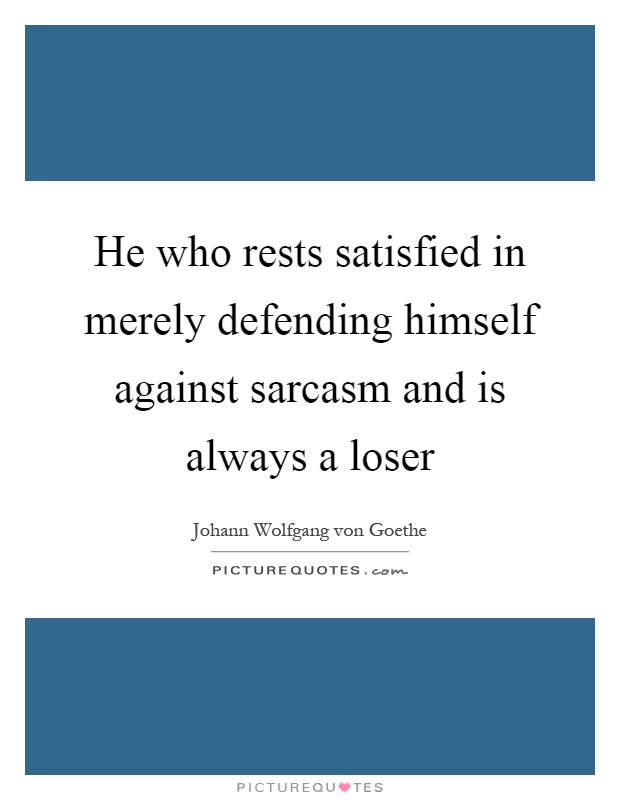 He who rests satisfied in merely defending himself against sarcasm and is always a loser Picture Quote #1