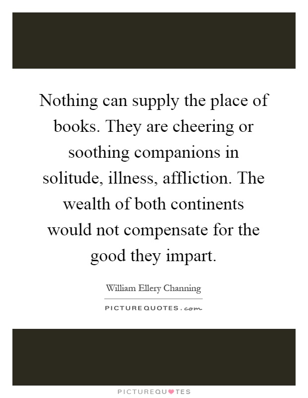 Nothing can supply the place of books. They are cheering or soothing companions in solitude, illness, affliction. The wealth of both continents would not compensate for the good they impart Picture Quote #1
