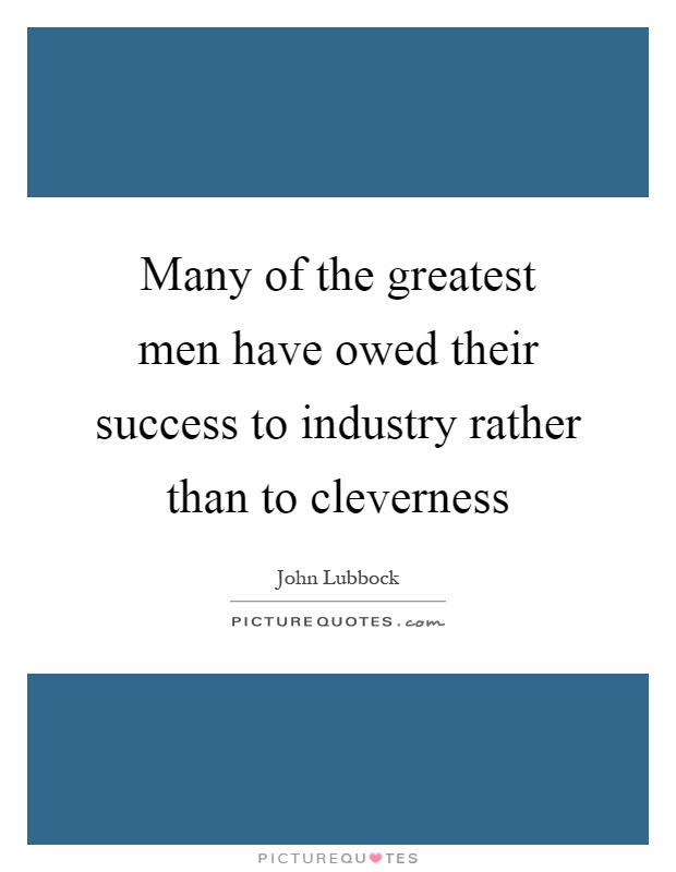 Many of the greatest men have owed their success to industry rather than to cleverness Picture Quote #1