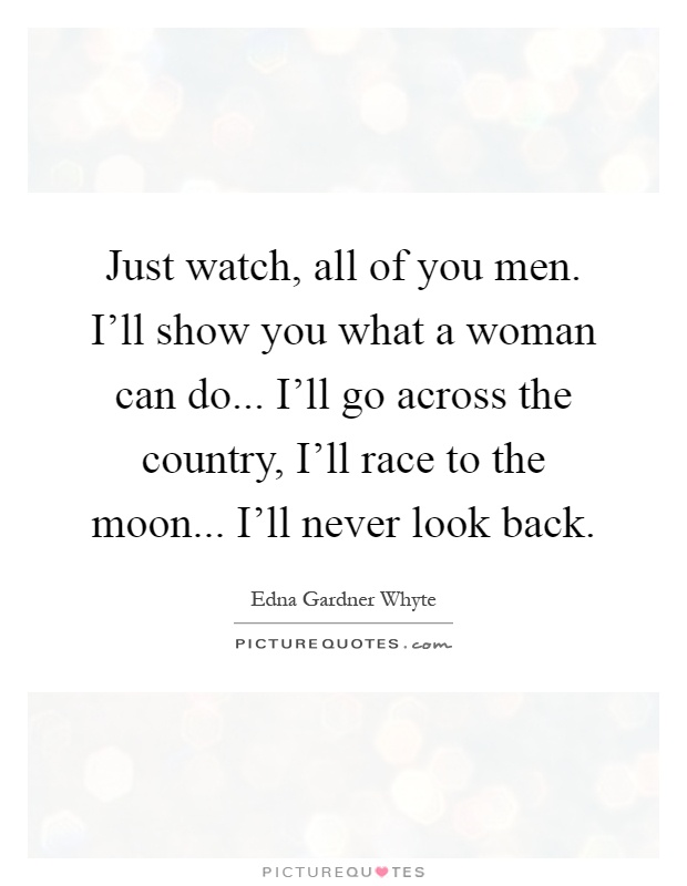 Just watch, all of you men. I'll show you what a woman can do... I'll go across the country, I'll race to the moon... I'll never look back Picture Quote #1