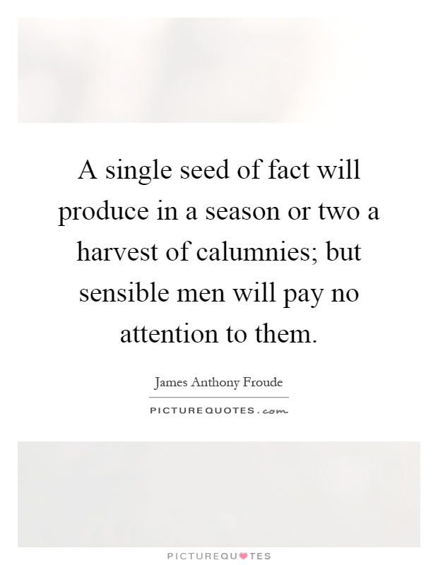 A single seed of fact will produce in a season or two a harvest of calumnies; but sensible men will pay no attention to them Picture Quote #1