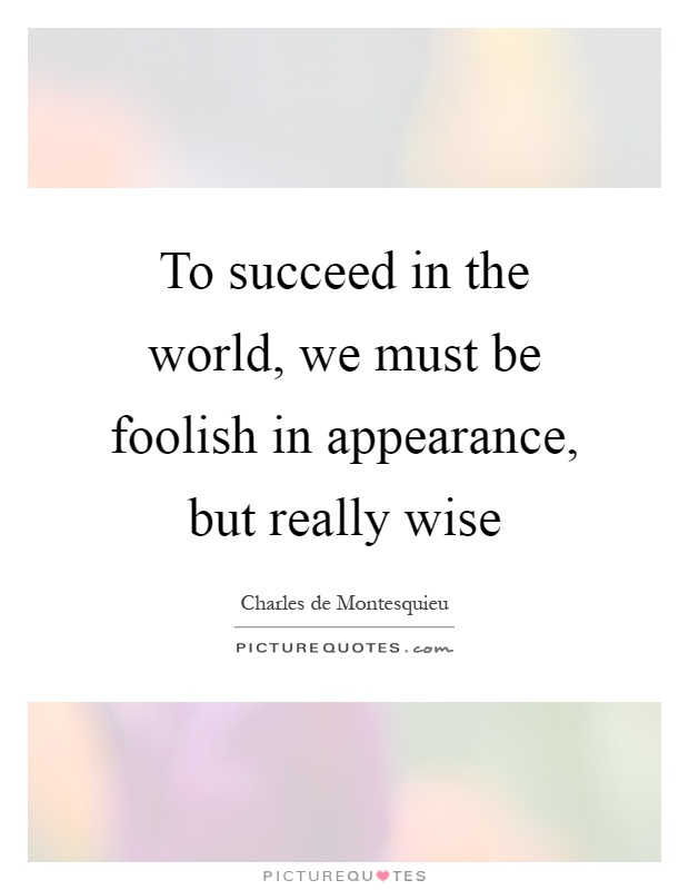 To succeed in the world, we must be foolish in appearance, but really wise Picture Quote #1