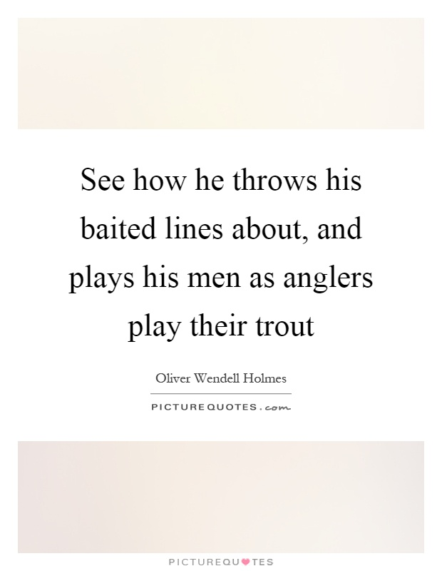 See how he throws his baited lines about, and plays his men as anglers play their trout Picture Quote #1