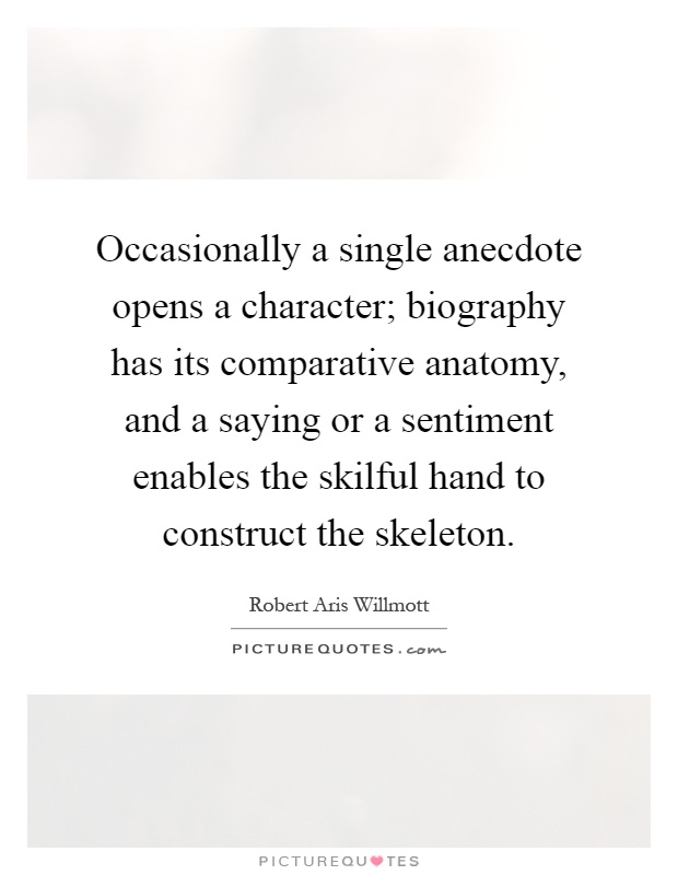 Occasionally a single anecdote opens a character; biography has its comparative anatomy, and a saying or a sentiment enables the skilful hand to construct the skeleton Picture Quote #1