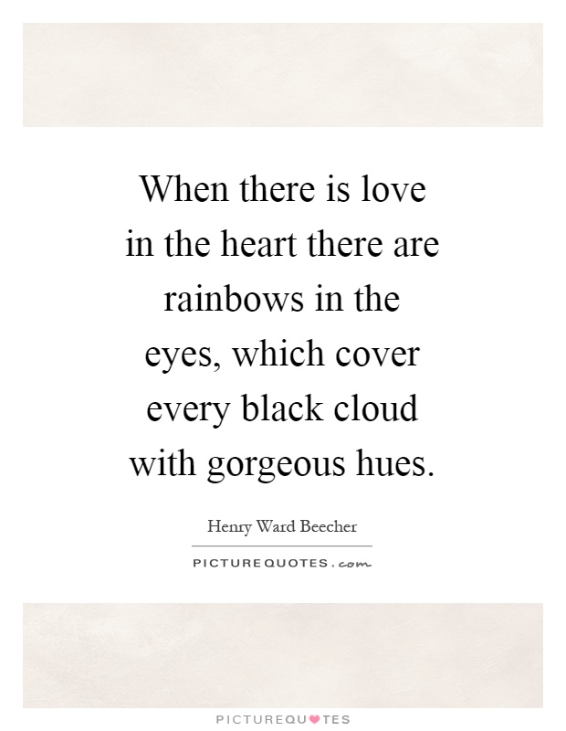 When there is love in the heart there are rainbows in the eyes, which cover every black cloud with gorgeous hues Picture Quote #1