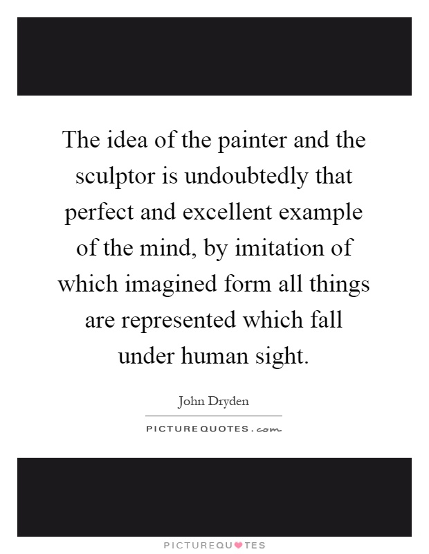 The idea of the painter and the sculptor is undoubtedly that perfect and excellent example of the mind, by imitation of which imagined form all things are represented which fall under human sight Picture Quote #1