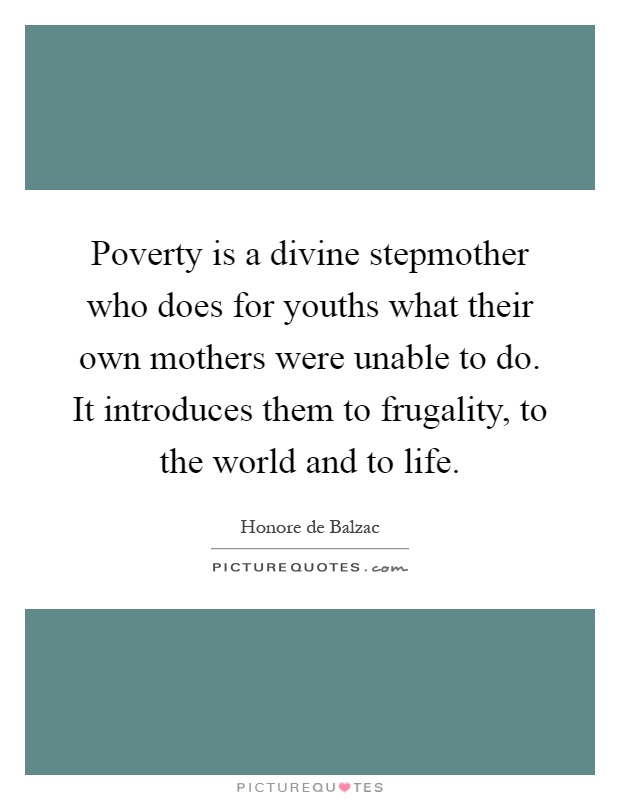 Poverty is a divine stepmother who does for youths what their own mothers were unable to do. It introduces them to frugality, to the world and to life Picture Quote #1