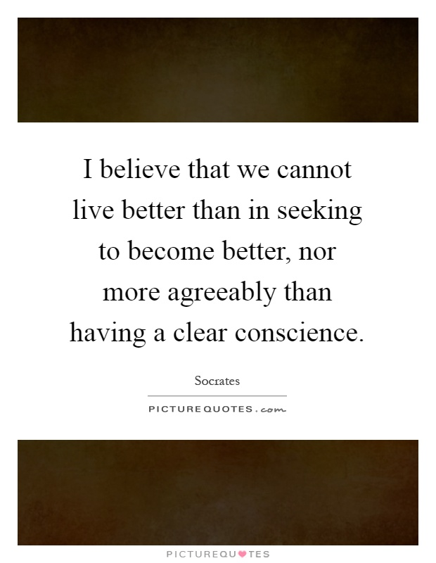 I believe that we cannot live better than in seeking to become better, nor more agreeably than having a clear conscience Picture Quote #1