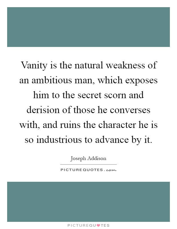Vanity is the natural weakness of an ambitious man, which exposes him to the secret scorn and derision of those he converses with, and ruins the character he is so industrious to advance by it Picture Quote #1