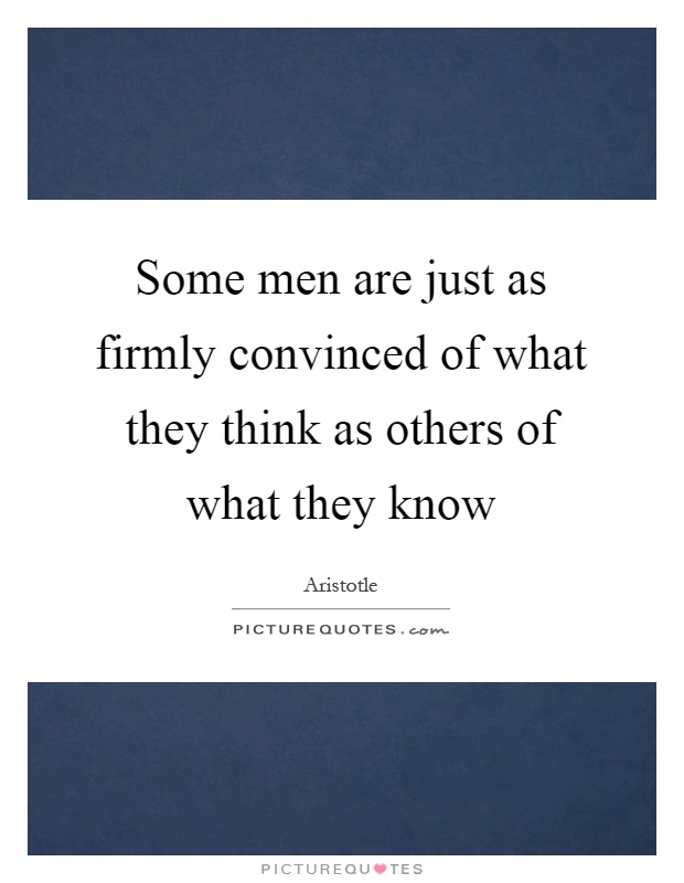 Some men are just as firmly convinced of what they think as others of what they know Picture Quote #1