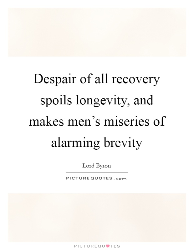 Despair of all recovery spoils longevity, and makes men's miseries of alarming brevity Picture Quote #1