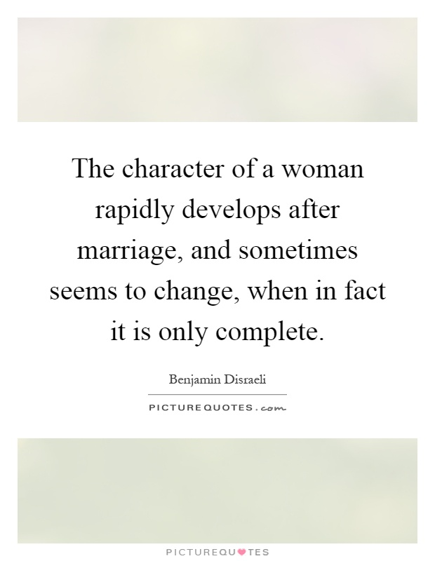 The character of a woman rapidly develops after marriage, and sometimes seems to change, when in fact it is only complete Picture Quote #1