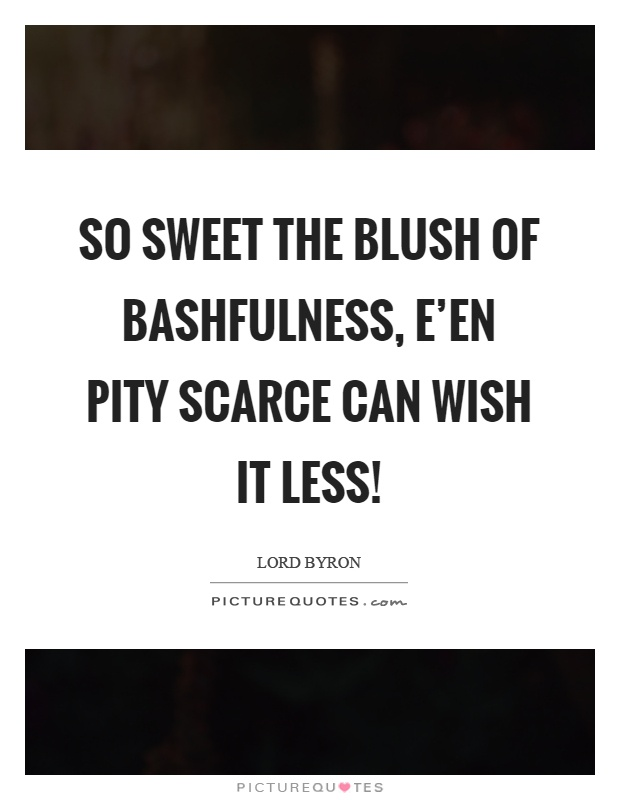 So sweet the blush of bashfulness, e'en pity scarce can wish it less! Picture Quote #1