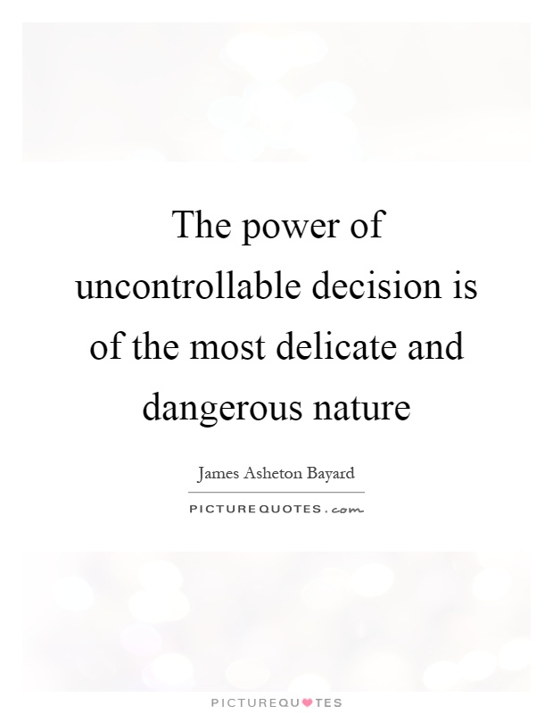 The power of uncontrollable decision is of the most delicate and dangerous nature Picture Quote #1
