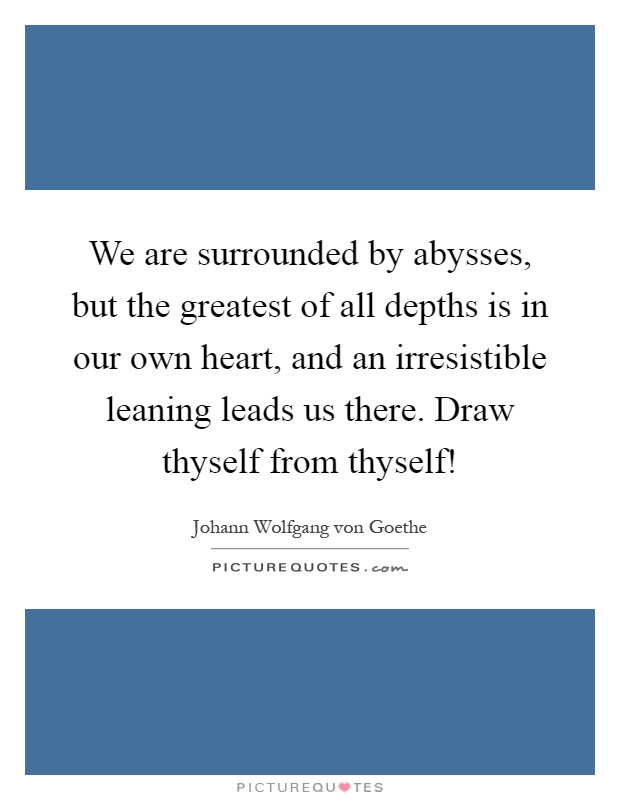 We are surrounded by abysses, but the greatest of all depths is in our own heart, and an irresistible leaning leads us there. Draw thyself from thyself! Picture Quote #1