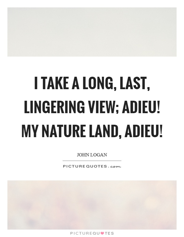 I take a long, last, lingering view; adieu! My nature land, adieu! Picture Quote #1