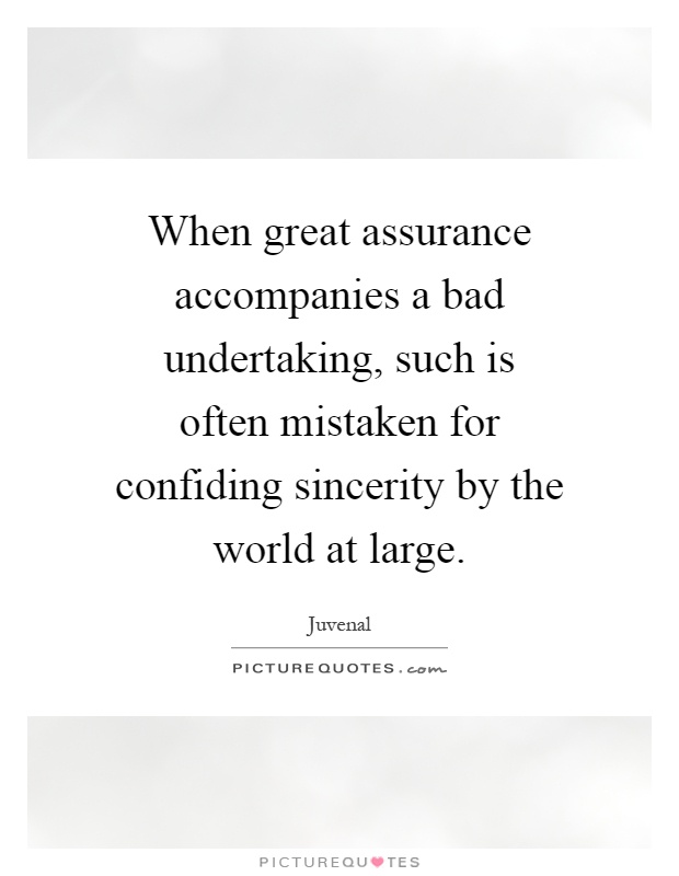 When great assurance accompanies a bad undertaking, such is often mistaken for confiding sincerity by the world at large Picture Quote #1