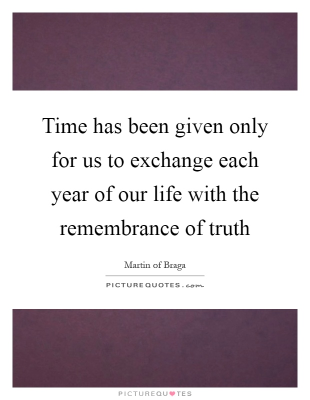 Time has been given only for us to exchange each year of our life with the remembrance of truth Picture Quote #1